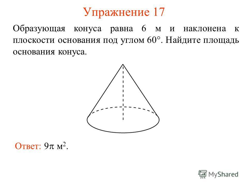Упражнение 17 Образующая конуса равна 6 м и наклонена к плоскости основания под углом 60°. Найдите площадь основания конуса. Ответ: 9 м 2.