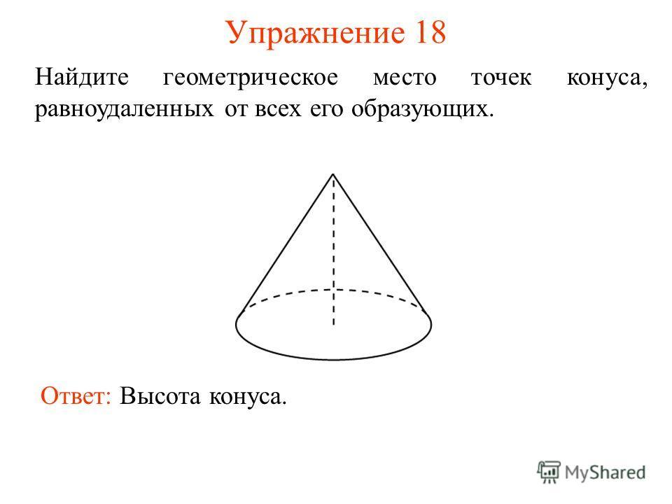 Упражнение 18 Найдите геометрическое место точек конуса, равноудаленных от всех его образующих. Ответ: Высота конуса.