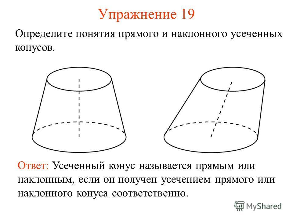 Упражнение 19 Определите понятия прямого и наклонного усеченных конусов. Ответ: Усеченный конус называется прямым или наклонным, если он получен усечением прямого или наклонного конуса соответственно.