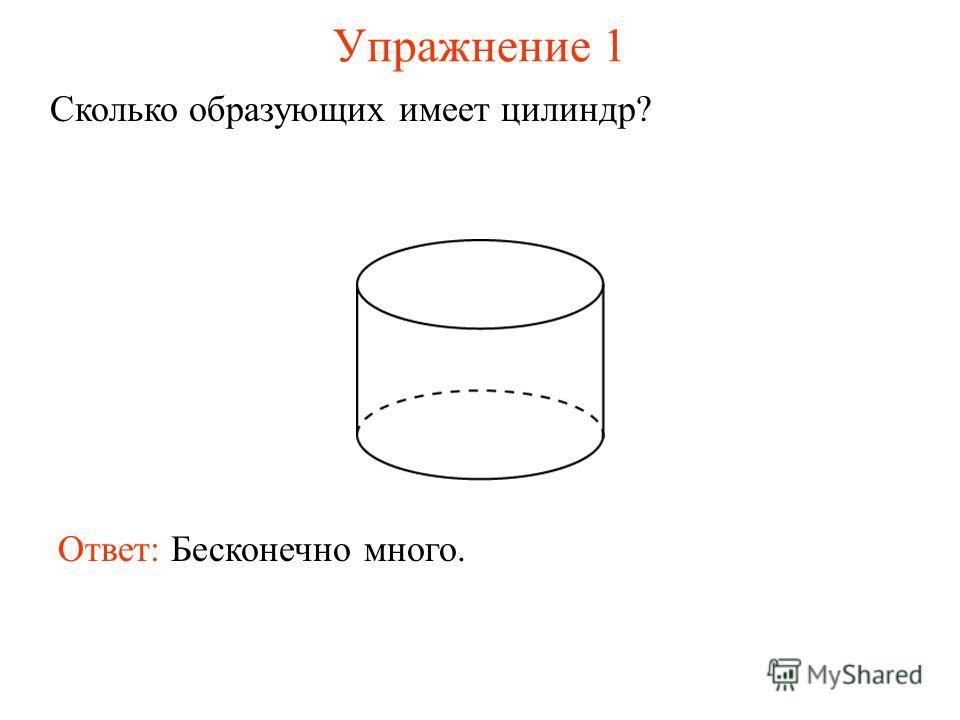 Упражнение 1 Сколько образующих имеет цилиндр? Ответ: Бесконечно много.