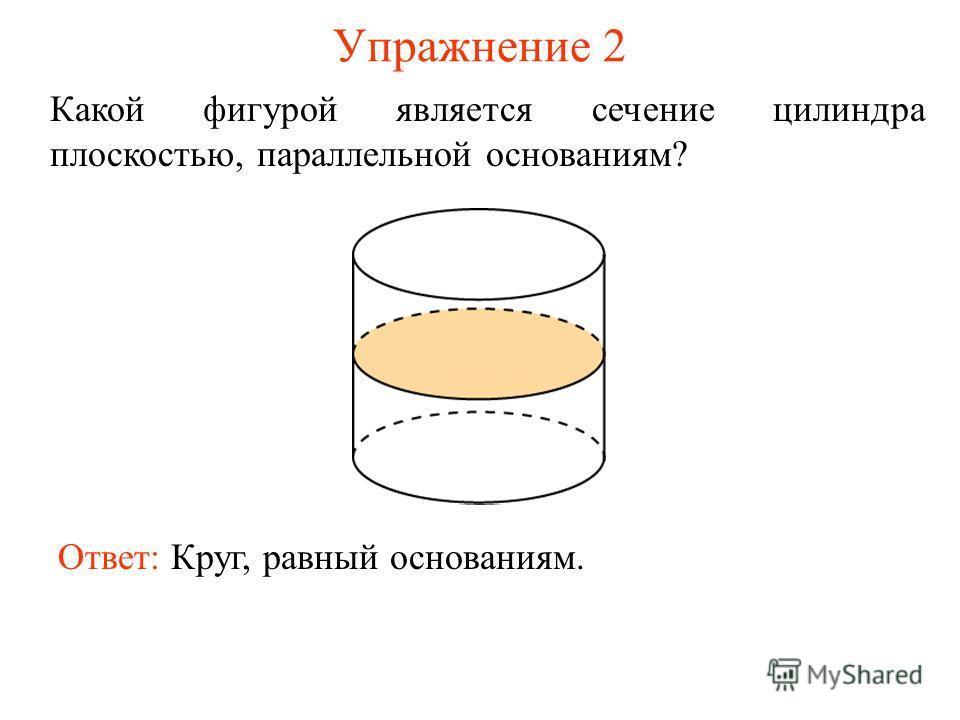 Упражнение 2 Какой фигурой является сечение цилиндра плоскостью, параллельной основаниям? Ответ: Круг, равный основаниям.
