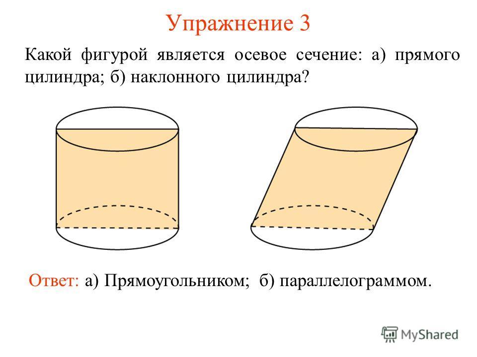 Упражнение 3 Какой фигурой является осевое сечение: а) прямого цилиндра; б) наклонного цилиндра? Ответ: а) Прямоугольником;б) параллелограммом.