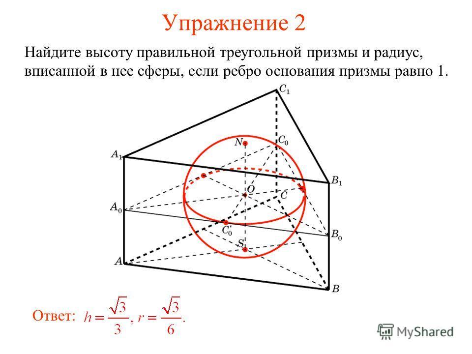 Упражнение 2 Найдите высоту правильной треугольной призмы и радиус, вписанной в нее сферы, если ребро основания призмы равно 1. Ответ: