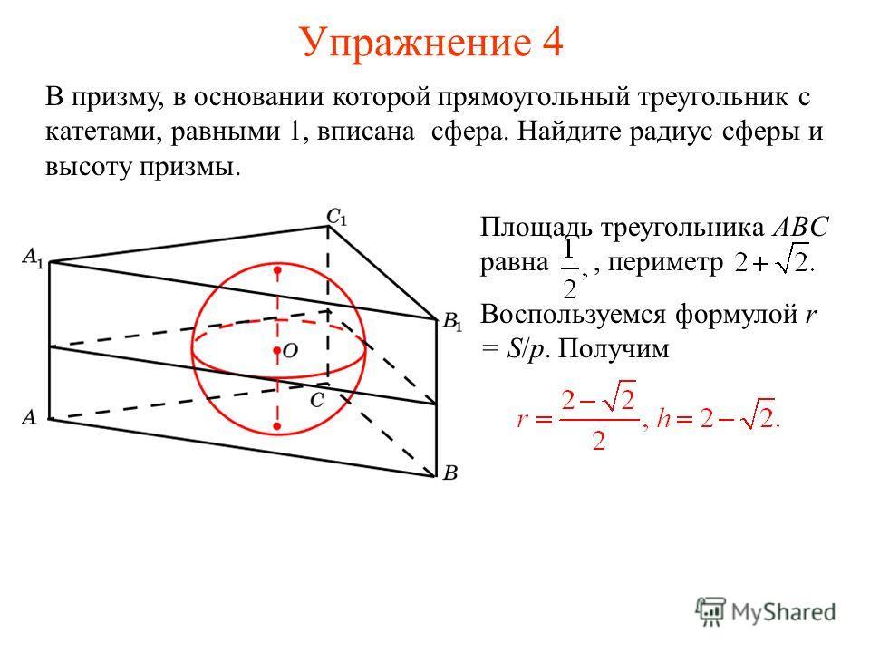 Упражнение 4 В призму, в основании которой прямоугольный треугольник с катетами, равными 1, вписана сфера. Найдите радиус сферы и высоту призмы. Площадь треугольника ABC равна, периметр Воспользуемся формулой r = S/p. Получим