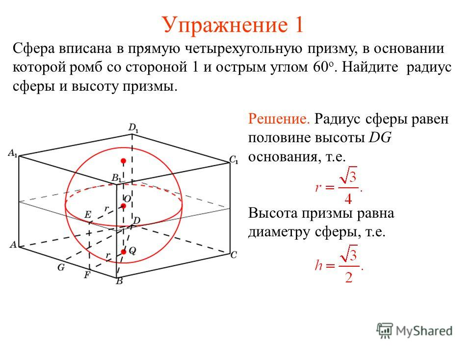 Упражнение 1 Сфера вписана в прямую четырехугольную призму, в основании которой ромб со стороной 1 и острым углом 60 о. Найдите радиус сферы и высоту призмы. Решение. Радиус сферы равен половине высоты DG основания, т.е. Высота призмы равна диаметру