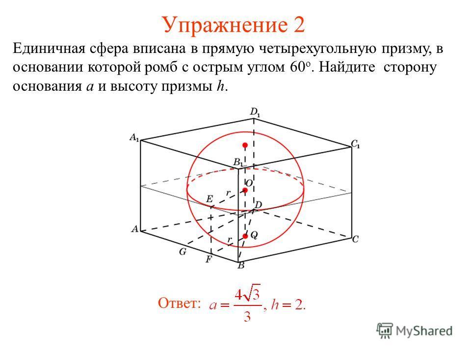 Упражнение 2 Единичная сфера вписана в прямую четырехугольную призму, в основании которой ромб с острым углом 60 о. Найдите сторону основания a и высоту призмы h. Ответ: