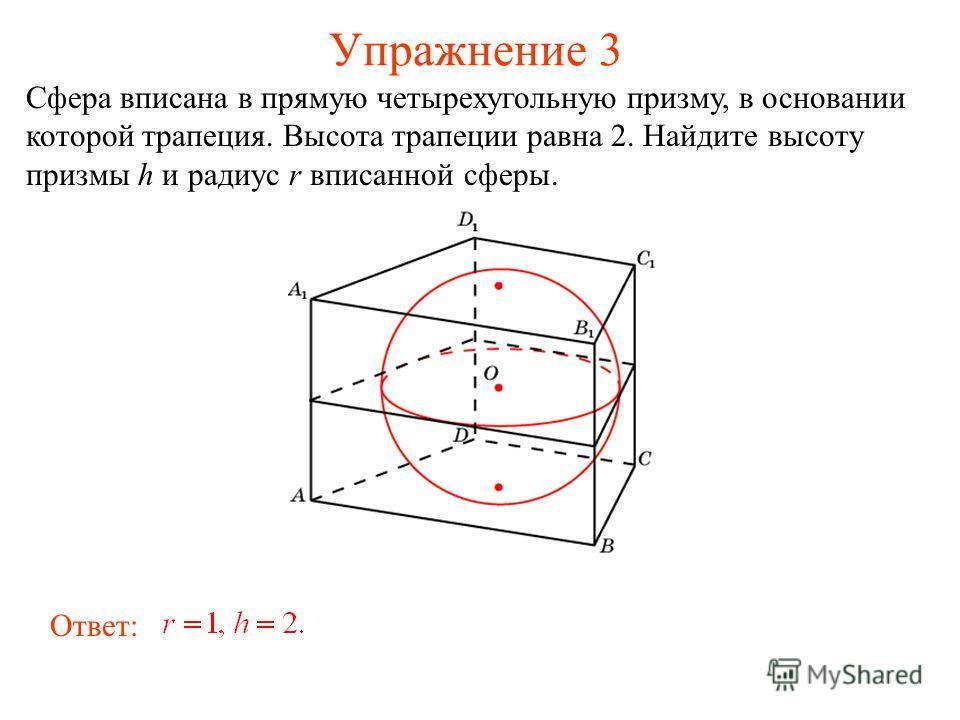 Упражнение 3 Сфера вписана в прямую четырехугольную призму, в основании которой трапеция. Высота трапеции равна 2. Найдите высоту призмы h и радиус r вписанной сферы. Ответ: