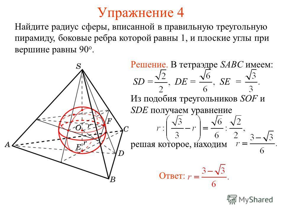 Упражнение 4 Найдите радиус сферы, вписанной в правильную треугольную пирамиду, боковые ребра которой равны 1, и плоские углы при вершине равны 90 о. Ответ: Решение. В тетраэдре SABC имеем: SD = DE = SE = Из подобия треугольников SOF и SDE получаем у