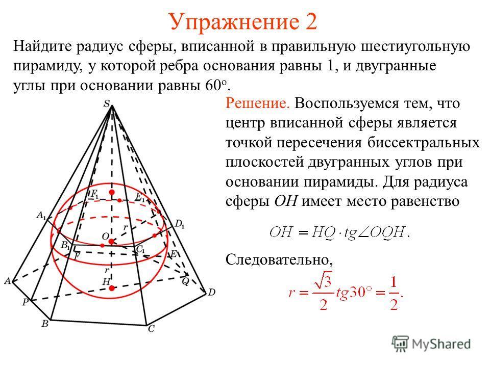 Упражнение 2 Найдите радиус сферы, вписанной в правильную шестиугольную пирамиду, у которой ребра основания равны 1, и двугранные углы при основании равны 60 о. Решение. Воспользуемся тем, что центр вписанной сферы является точкой пересечения биссект
