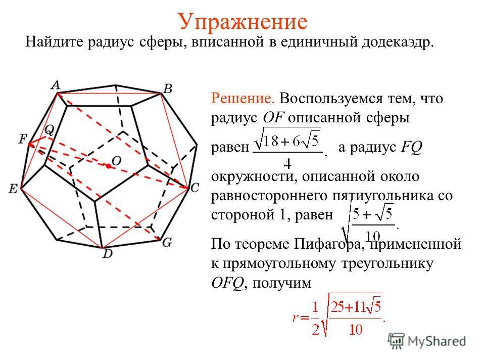 Упражнение Найдите радиус сферы, вписанной в единичный додекаэдр. Решение. Воспользуемся тем, что радиус OF описанной сферы равен а радиус FQ окружности, описанной около равностороннего пятиугольника со стороной 1, равен По теореме Пифагора, применен
