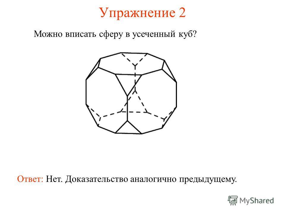 Упражнение 2 Можно вписать сферу в усеченный куб? Ответ: Нет. Доказательство аналогично предыдущему.