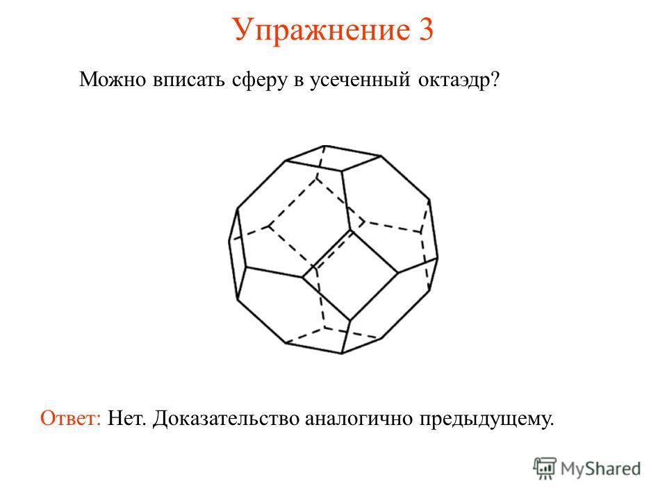 Упражнение 3 Можно вписать сферу в усеченный октаэдр? Ответ: Нет. Доказательство аналогично предыдущему.