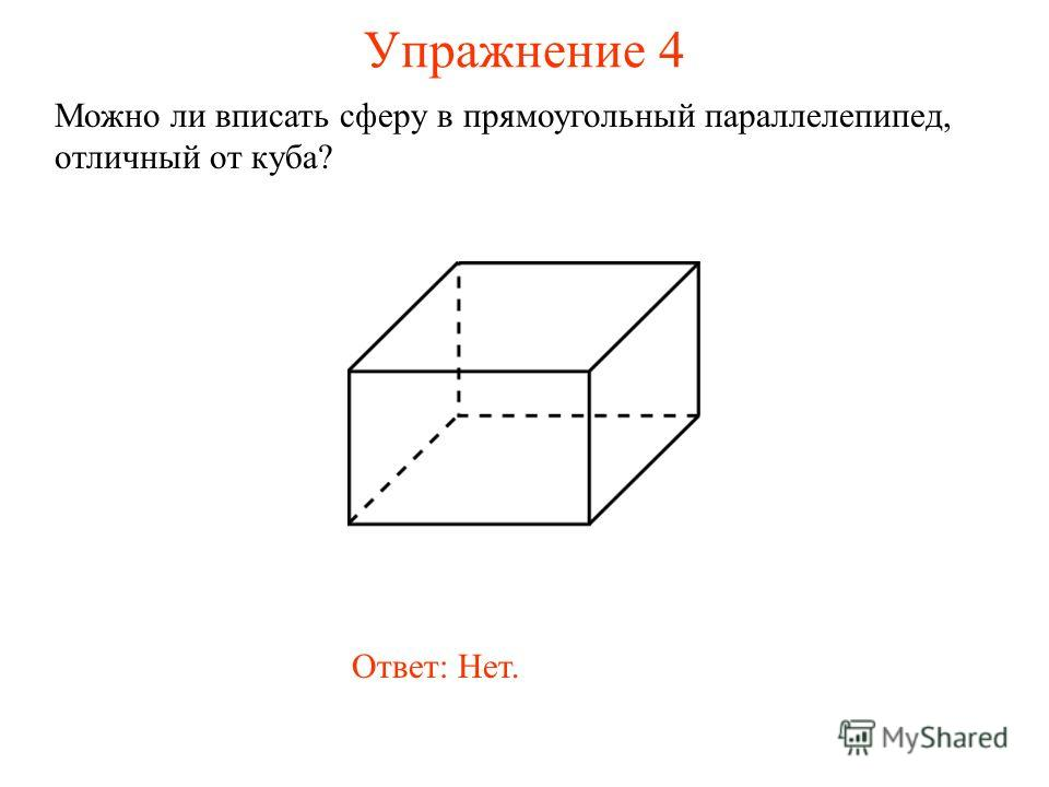 Упражнение 4 Можно ли вписать сферу в прямоугольный параллелепипед, отличный от куба? Ответ: Нет.
