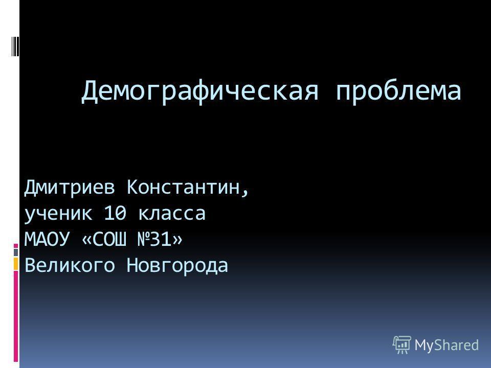 Демографическая проблема Дмитриев Константин, ученик 10 класса МАОУ «СОШ 31» Великого Новгорода