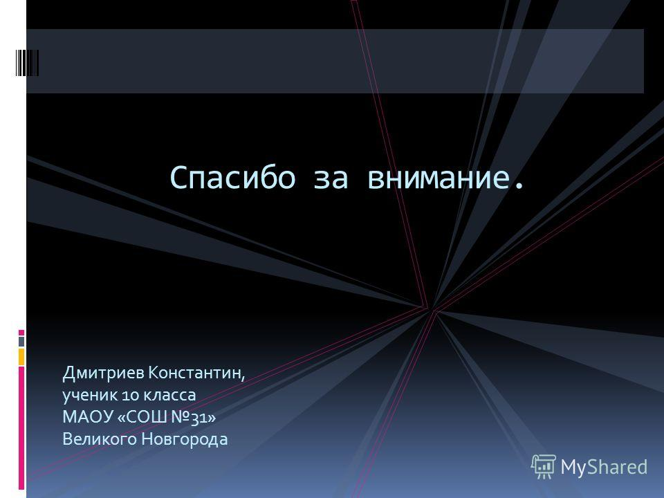 Дмитриев Константин, ученик 10 класса МАОУ «СОШ 31» Великого Новгорода Спасибо за внимание.