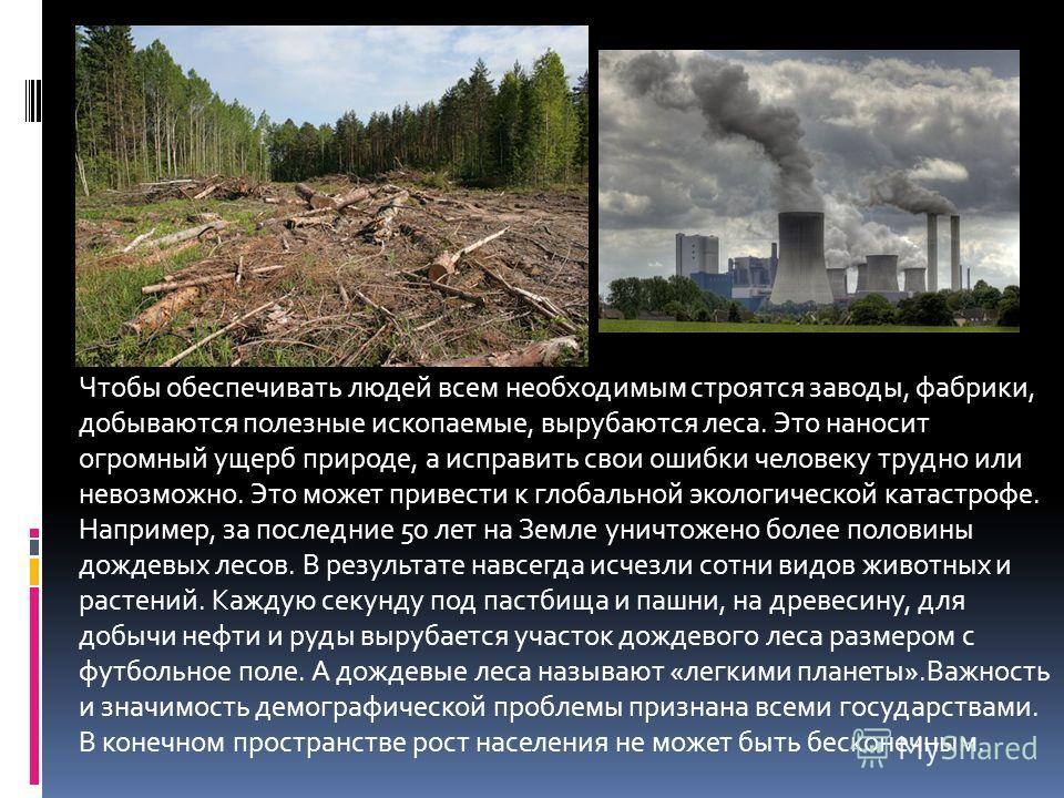 Чтобы обеспечивать людей всем необходимым строятся заводы, фабрики, добываются полезные ископаемые, вырубаются леса. Это наносит огромный ущерб природе, а исправить свои ошибки человеку трудно или невозможно. Это может привести к глобальной экологиче