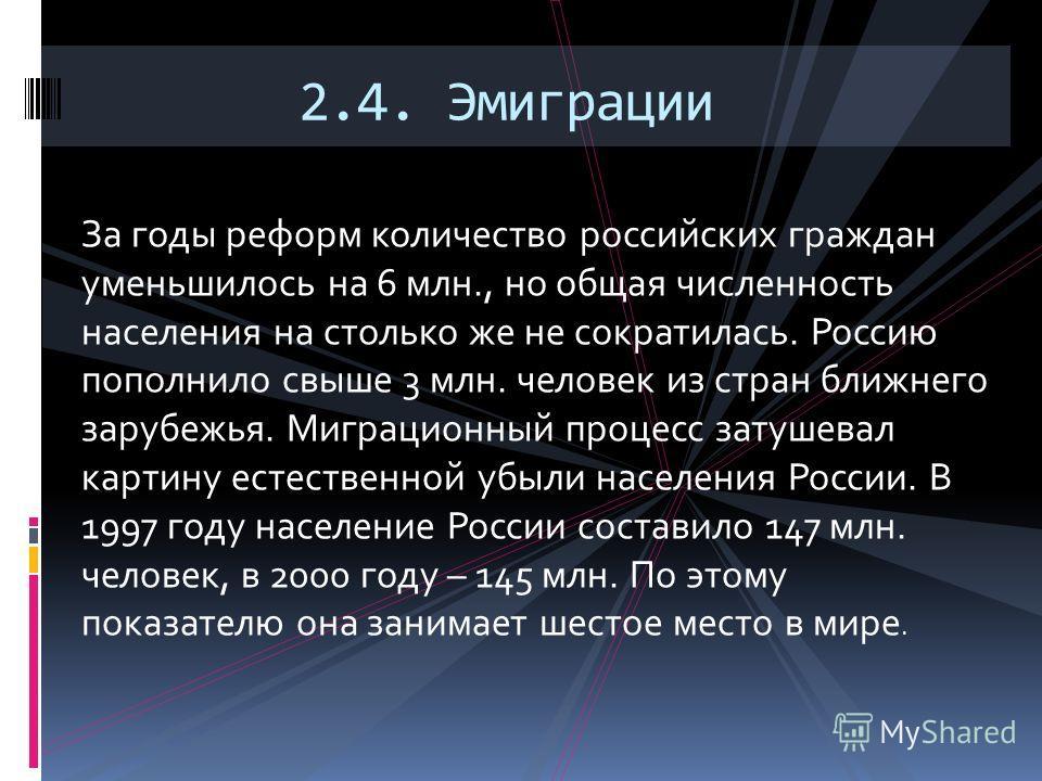 За годы реформ количество российских граждан уменьшилось на 6 млн., но общая численность населения на столько же не сократилась. Россию пополнило свыше 3 млн. человек из стран ближнего зарубежья. Миграционный процесс затушевал картину естественной уб
