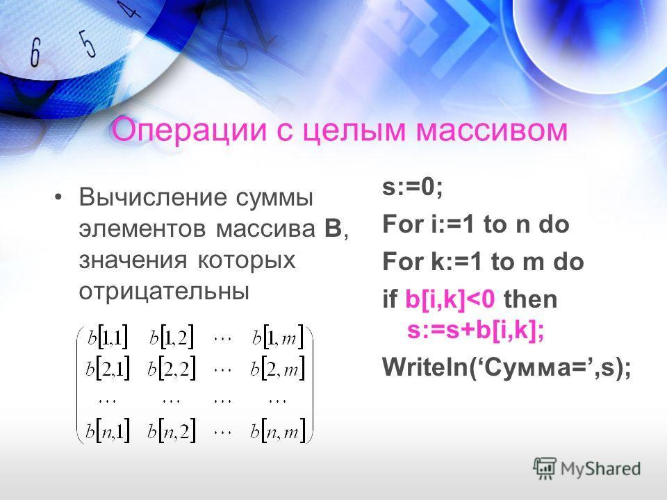 Операции с целым массивом Вычисление суммы элементов массива В, значения которых отрицательны s:=0; For i:=1 to n do For k:=1 to m do if b[i,k]