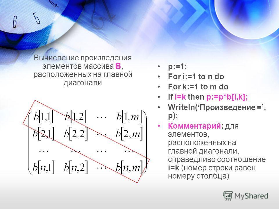 Вычисление произведения элементов массива В, расположенных на главной диагонали p:=1; For i:=1 to n do For k:=1 to m do if i=k then p:=p*b[i,k]; Writeln(Произведение =, p); Комментарий: для элементов, расположенных на главной диагонали, справедливо с