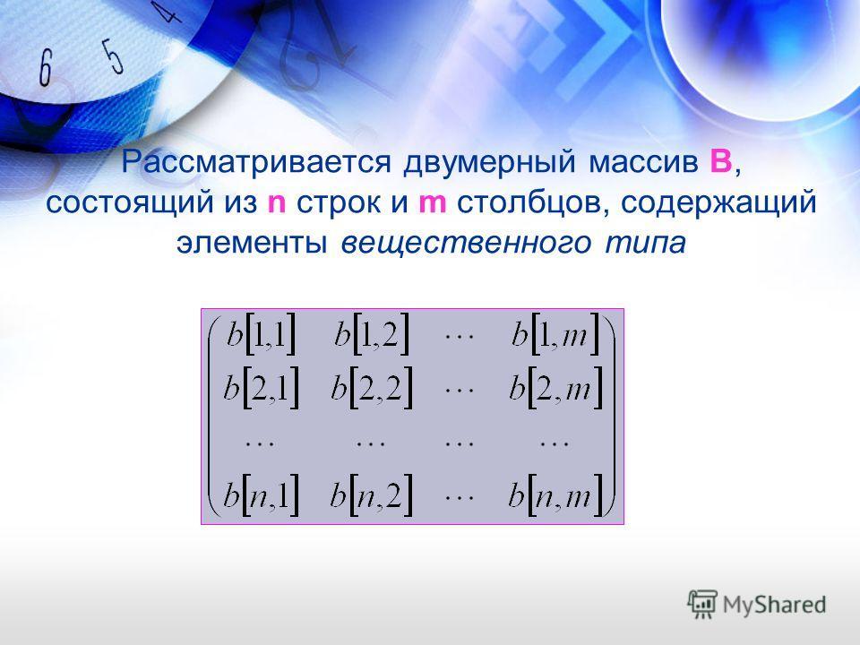 Рассматривается двумерный массив B, состоящий из n строк и m столбцов, содержащий элементы вещественного типа