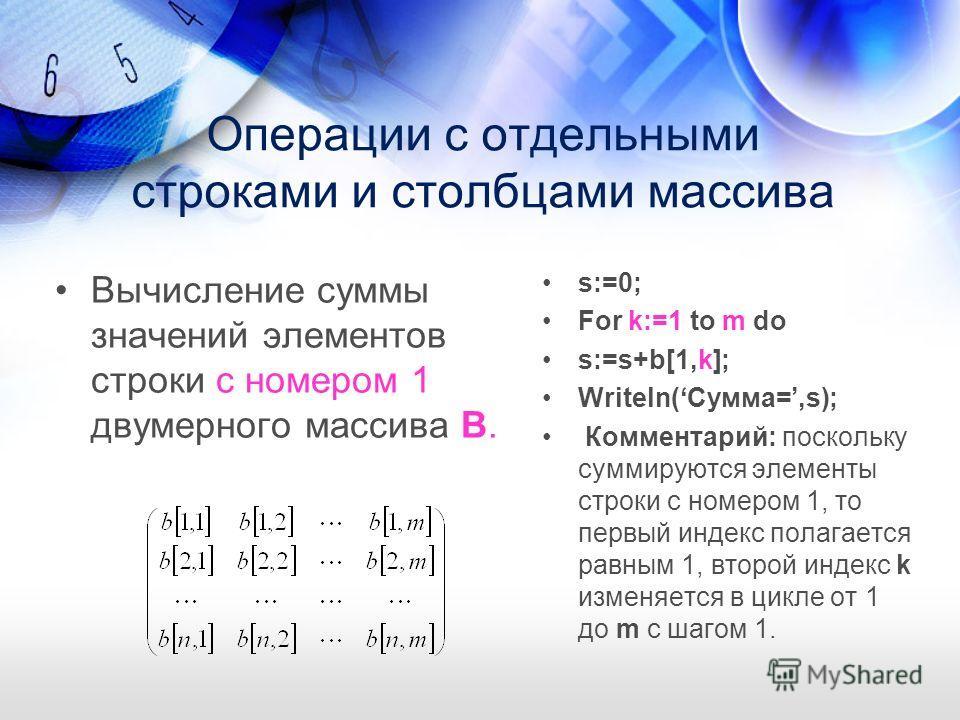 Операции с отдельными строками и столбцами массива Вычисление суммы значений элементов строки с номером 1 двумерного массива B. s:=0; For k:=1 to m do s:=s+b[1,k]; Writeln(Сумма=,s); Комментарий: поскольку суммируются элементы строки с номером 1, то