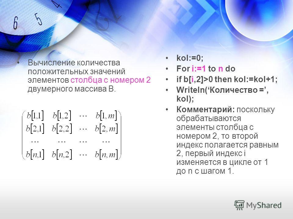 Вычисление количества положительных значений элементов столбца с номером 2 двумерного массива B. kol:=0; For i:=1 to n do if b[i,2]>0 then kol:=kol+1; Writeln(Количество =, kol); Комментарий: поскольку обрабатываются элементы столбца с номером 2, то