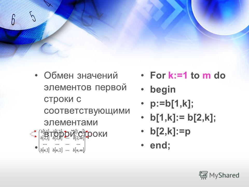 Обмен значений элементов первой строки с соответствующими элементами второй строки For k:=1 to m do begin p:=b[1,k]; b[1,k]:= b[2,k]; b[2,k]:=p end;