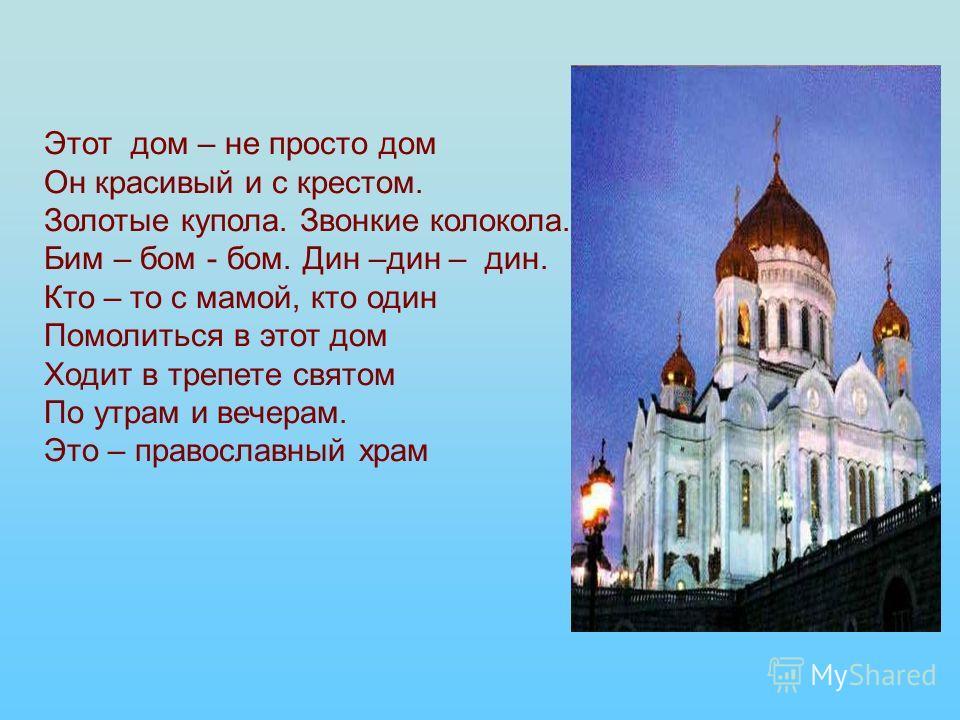 Этот дом – не просто дом Он красивый и с крестом. Золотые купола. Звонкие колокола. Бим – бом - бом. Дин –дин – дин. Кто – то с мамой, кто один Помолиться в этот дом Ходит в трепете святом По утрам и вечерам. Это – православный храм