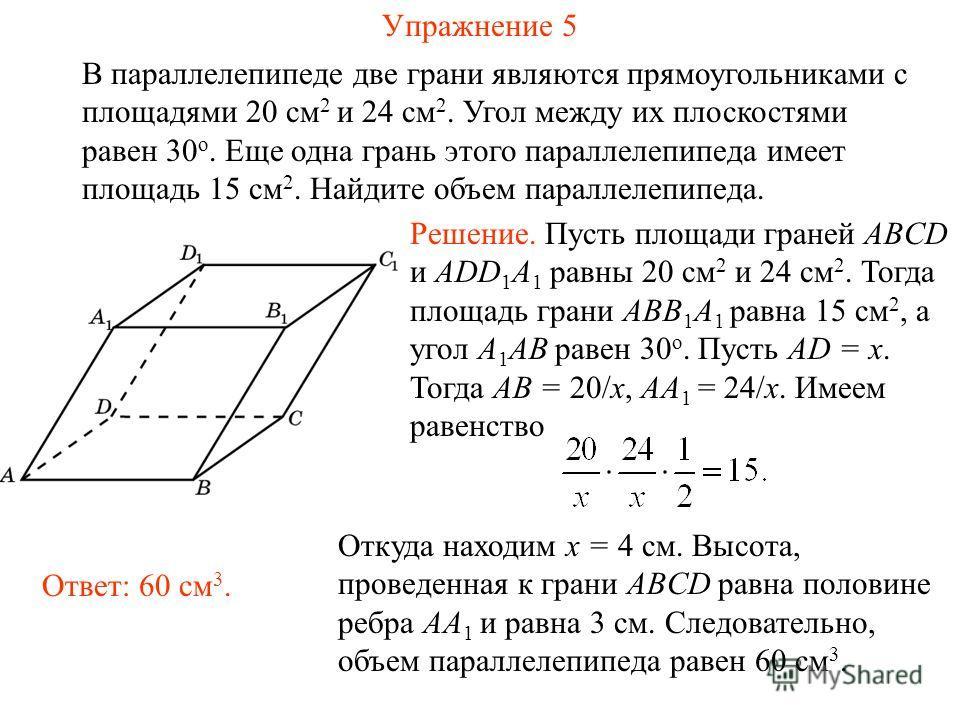 Упражнение 5 В параллелепипеде две грани являются прямоугольниками с площадями 20 см 2 и 24 см 2. Угол между их плоскостями равен 30 о. Еще одна грань этого параллелепипеда имеет площадь 15 см 2. Найдите объем параллелепипеда. Ответ: 60 см 3. Решение