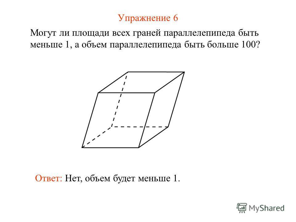 Упражнение 6 Могут ли площади всех граней параллелепипеда быть меньше 1, а объем параллелепипеда быть больше 100? Ответ: Нет, объем будет меньше 1.