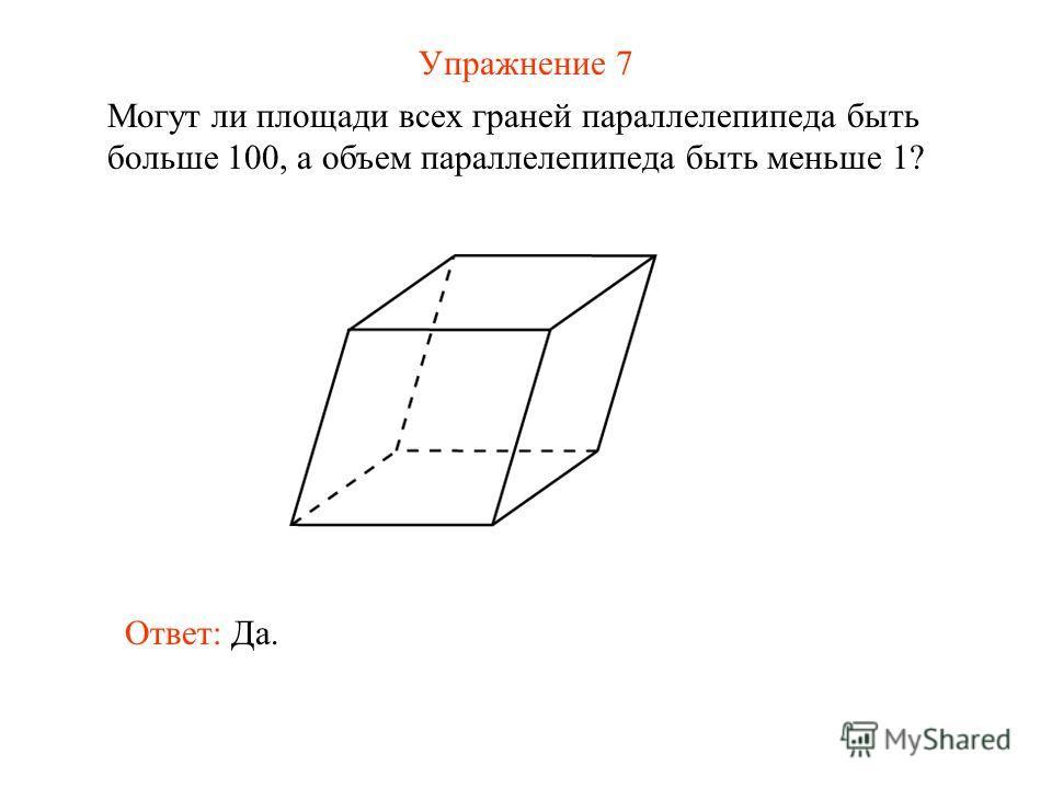 Упражнение 7 Могут ли площади всех граней параллелепипеда быть больше 100, а объем параллелепипеда быть меньше 1? Ответ: Да.