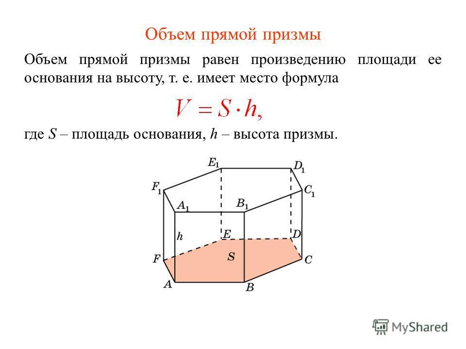 Объем прямой призмы Объем прямой призмы равен произведению площади ее основания на высоту, т. е. имеет место формула где S – площадь основания, h – высота призмы.