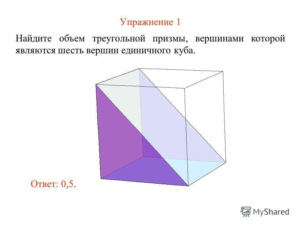 Упражнение 1 Найдите объем треугольной призмы, вершинами которой являются шесть вершин единичного куба. Ответ: 0,5.