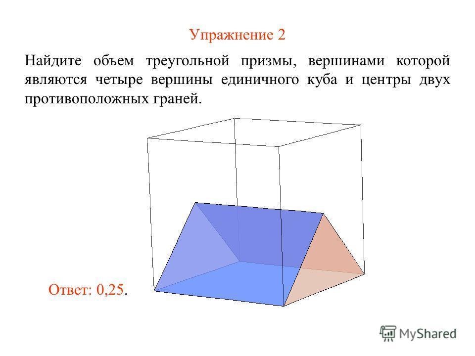 Упражнение 2 Найдите объем треугольной призмы, вершинами которой являются четыре вершины единичного куба и центры двух противоположных граней. Ответ: 0,25.