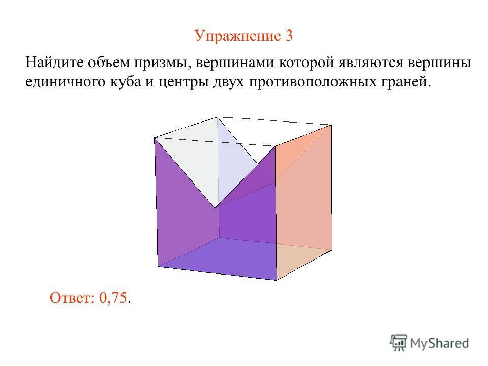 Упражнение 3 Найдите объем призмы, вершинами которой являются вершины единичного куба и центры двух противоположных граней. Ответ: 0,75.