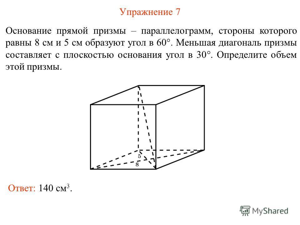 Упражнение 7 Основание прямой призмы – параллелограмм, стороны которого равны 8 см и 5 см образуют угол в 60°. Меньшая диагональ призмы составляет с плоскостью основания угол в 30°. Определите объем этой призмы. Ответ: 140 см 3.