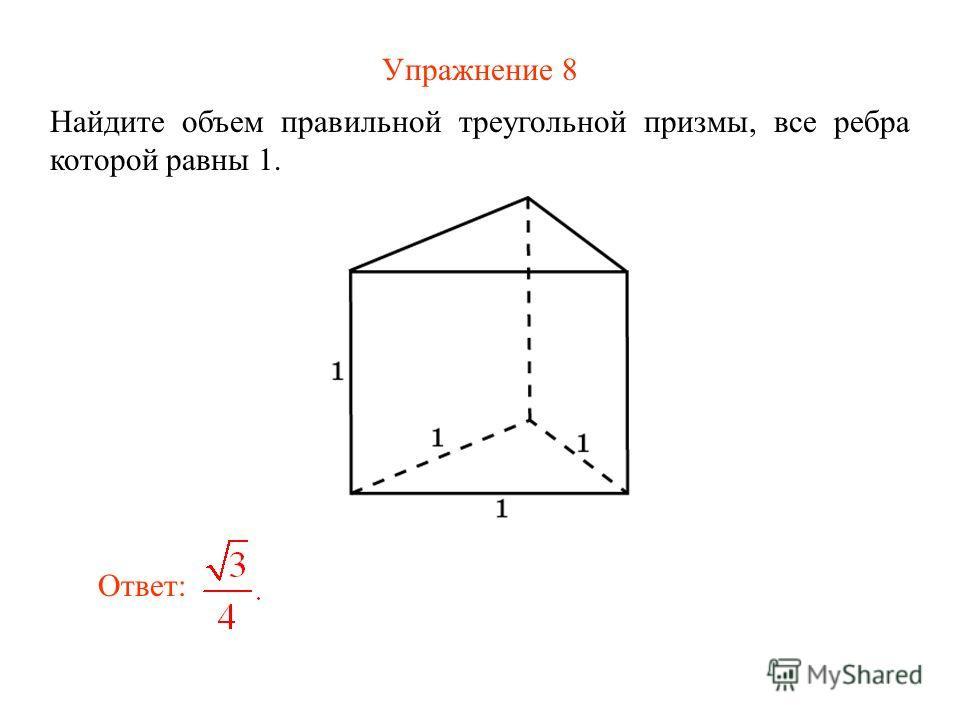 Упражнение 8 Найдите объем правильной треугольной призмы, все ребра которой равны 1. Ответ: