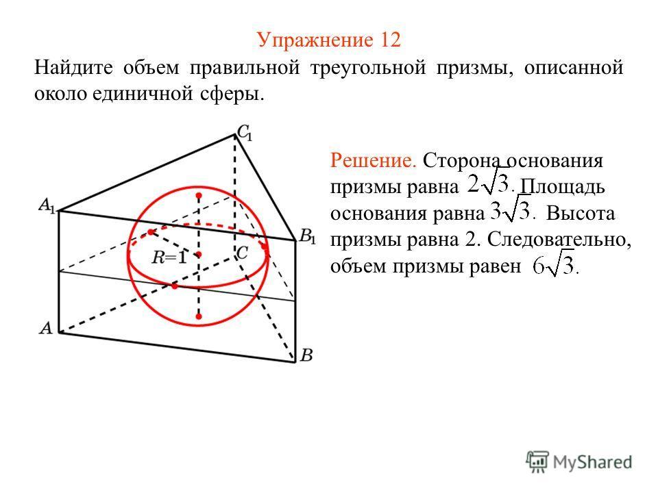 Упражнение 12 Найдите объем правильной треугольной призмы, описанной около единичной сферы. Решение. Сторона основания призмы равна Площадь основания равна Высота призмы равна 2. Следовательно, объем призмы равен