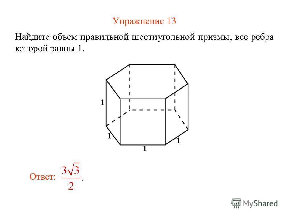 Упражнение 13 Найдите объем правильной шестиугольной призмы, все ребра которой равны 1. Ответ: