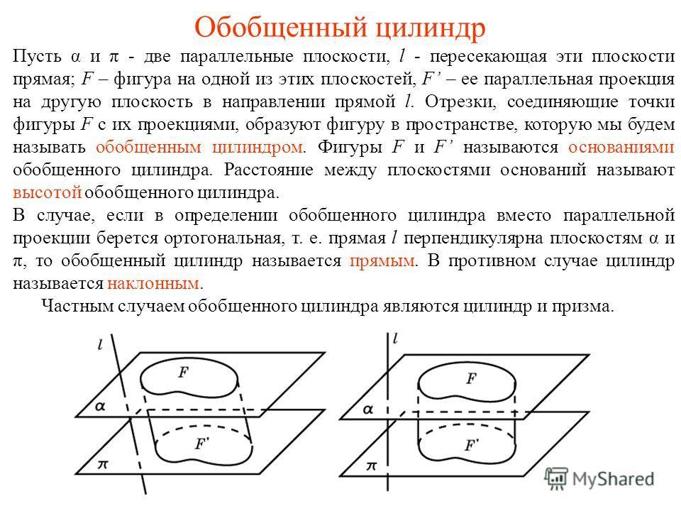Обобщенный цилиндр Пусть α и π - две параллельные плоскости, l - пересекающая эти плоскости прямая; F – фигура на одной из этих плоскостей, F – ее параллельная проекция на другую плоскость в направлении прямой l. Отрезки, соединяющие точки фигуры F с