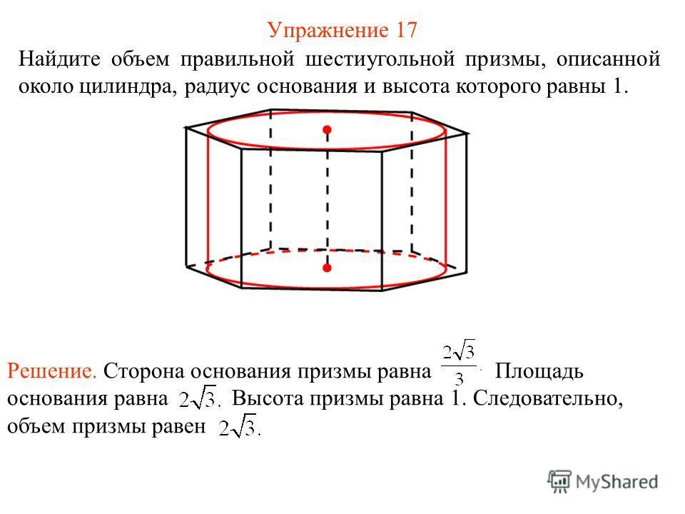 Упражнение 17 Найдите объем правильной шестиугольной призмы, описанной около цилиндра, радиус основания и высота которого равны 1. Решение. Сторона основания призмы равна Площадь основания равна Высота призмы равна 1. Следовательно, объем призмы раве
