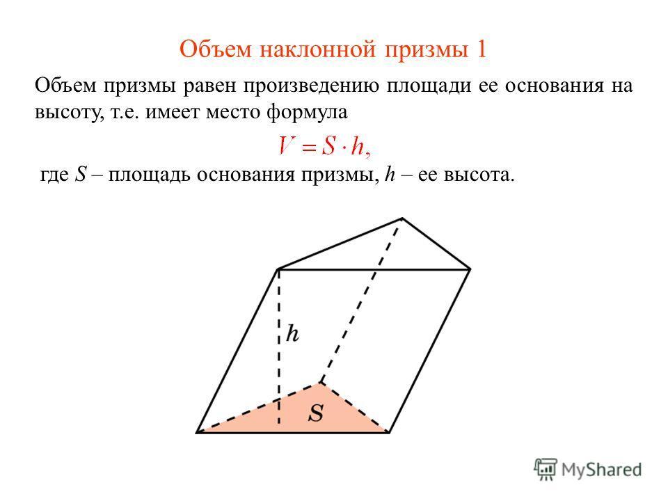 Объем наклонной призмы 1 Объем призмы равен произведению площади ее основания на высоту, т.е. имеет место формула где S – площадь основания призмы, h – ее высота.