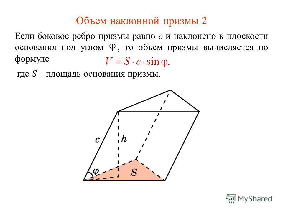 Объем наклонной призмы 2 Если боковое ребро призмы равно c и наклонено к плоскости основания под углом, то объем призмы вычисляется по формуле где S – площадь основания призмы.