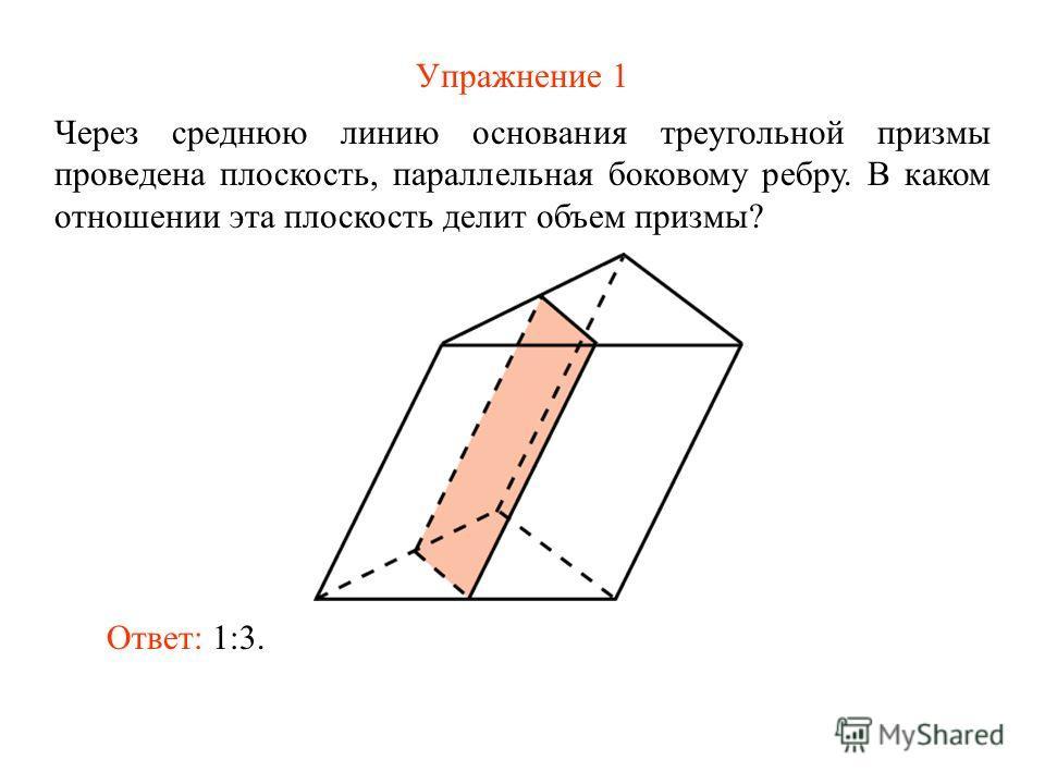 Упражнение 1 Через среднюю линию основания треугольной призмы проведена плоскость, параллельная боковому ребру. В каком отношении эта плоскость делит объем призмы? Ответ: 1:3.