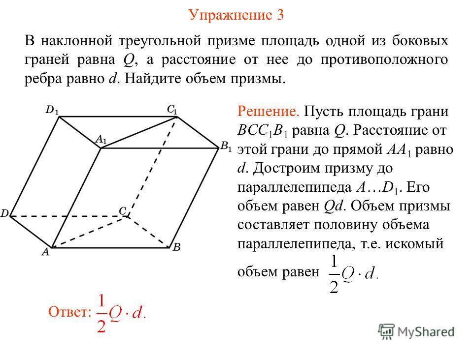 Упражнение 3 В наклонной треугольной призме площадь одной из боковых граней равна Q, а расстояние от нее до противоположного ребра равно d. Найдите объем призмы. Ответ: Решение. Пусть площадь грани BCC 1 B 1 равна Q. Расстояние от этой грани до прямо