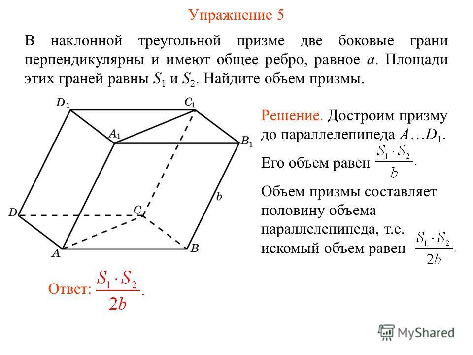 Упражнение 5 В наклонной треугольной призме две боковые грани перпендикулярны и имеют общее ребро, равное a. Площади этих граней равны S 1 и S 2. Найдите объем призмы. Ответ: Решение. Достроим призму до параллелепипеда A…D 1. Его объем равен Объем пр