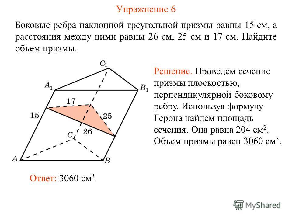 Упражнение 6 Боковые ребра наклонной треугольной призмы равны 15 см, а расстояния между ними равны 26 см, 25 см и 17 см. Найдите объем призмы. Ответ: 3060 см 3. Решение. Проведем сечение призмы плоскостью, перпендикулярной боковому ребру. Используя ф