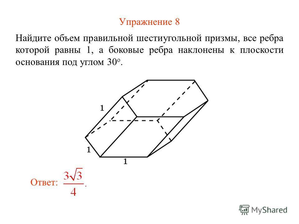 Упражнение 8 Найдите объем правильной шестиугольной призмы, все ребра которой равны 1, а боковые ребра наклонены к плоскости основания под углом 30 о. Ответ: