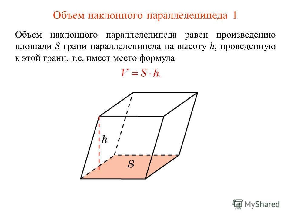 Объем наклонного параллелепипеда 1 Объем наклонного параллелепипеда равен произведению площади S грани параллелепипеда на высоту h, проведенную к этой грани, т.е. имеет место формула