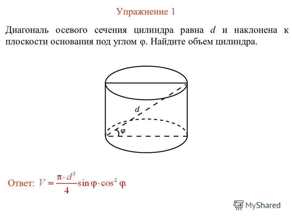 Упражнение 1 Диагональ осевого сечения цилиндра равна d и наклонена к плоскости основания под углом φ. Найдите объем цилиндра. Ответ: